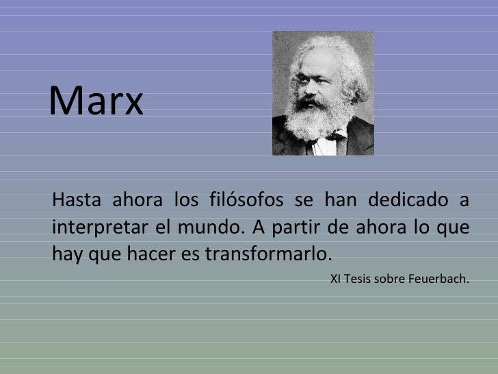 Marx  Hasta ahora los filósofos se han dedicado a interpretar el mundo. A partir de ahora lo que hay que hacer es transfor...