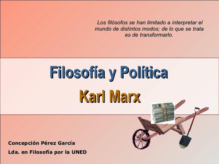 Filosofía y Política   Karl Marx Concepción Pérez García Lda. en Filosofía por la UNED Los filósofos se han limitado a int...