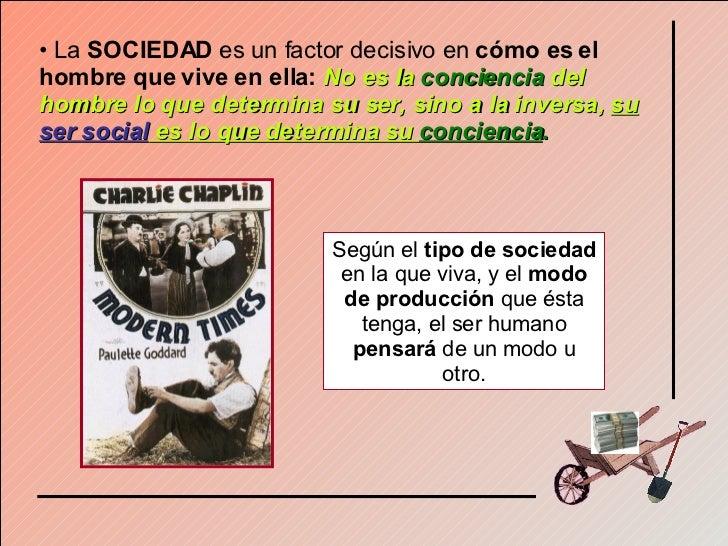 <ul><li>La  SOCIEDAD  es un factor decisivo en  cómo es el hombre que vive en ella:  No es la  conciencia  del hombre lo q...