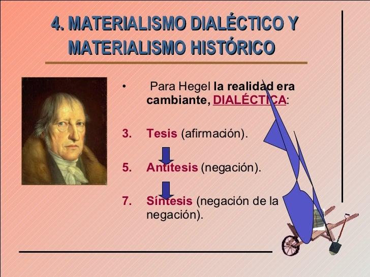 4. MATERIALISMO DIALÉCTICO Y MATERIALISMO HISTÓRICO   <ul><li>Para Hegel  la realidad era   cambiante,  DIALÉCTICA : </li>...