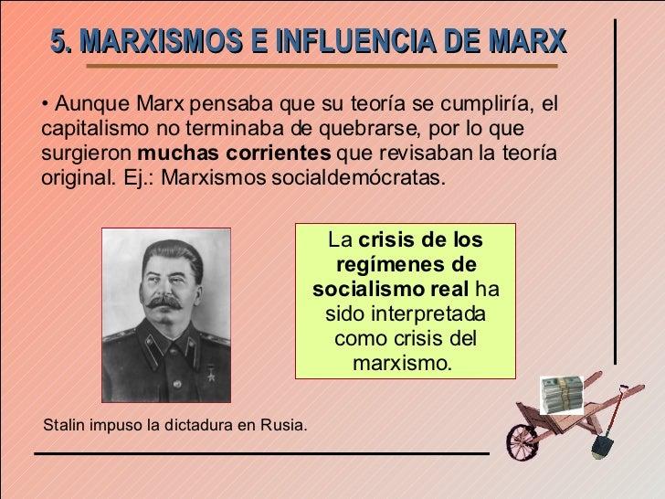 5. MARXISMOS E INFLUENCIA DE MARX <ul><li>Aunque Marx pensaba que su teoría se cumpliría, el capitalismo no terminaba de q...