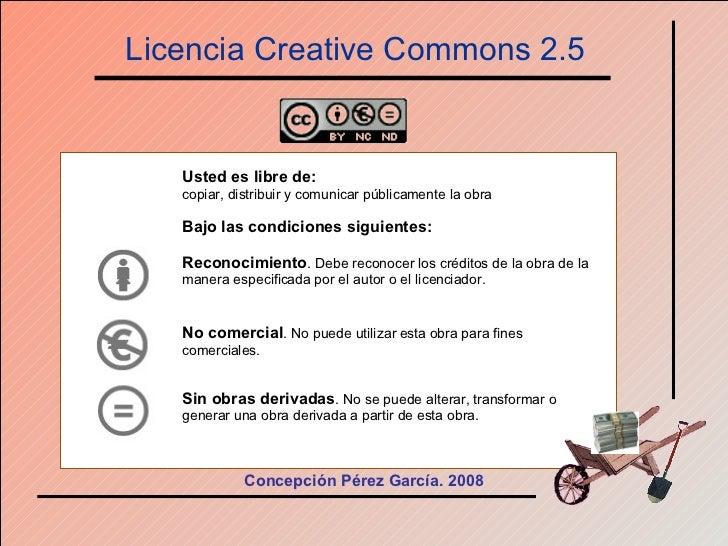 Licencia Creative Commons 2.5 Usted es libre de: copiar, distribuir y comunicar públicamente la obra Bajo las condiciones ...