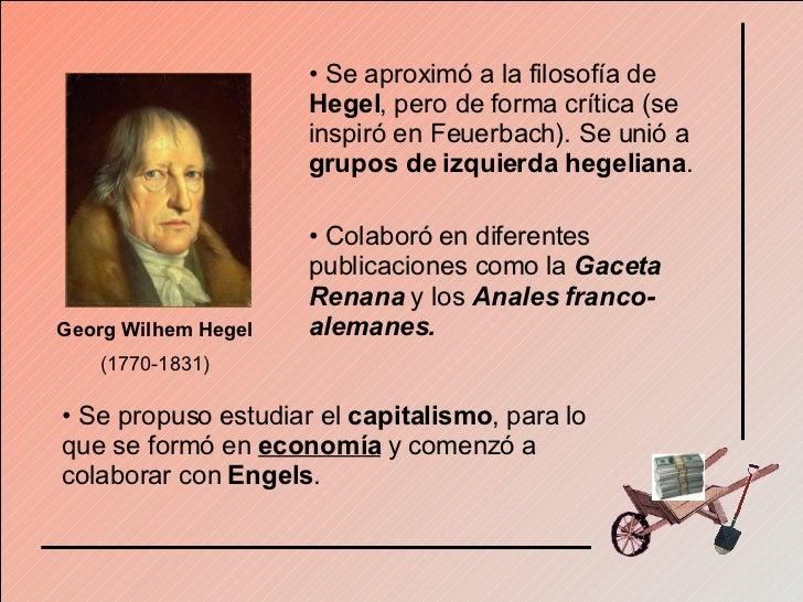Georg Wilhem Hegel  (1770-1831) <ul><li>Se aproximó a la filosofía de  Hegel , pero de forma crítica (se inspiró en Feuerb...