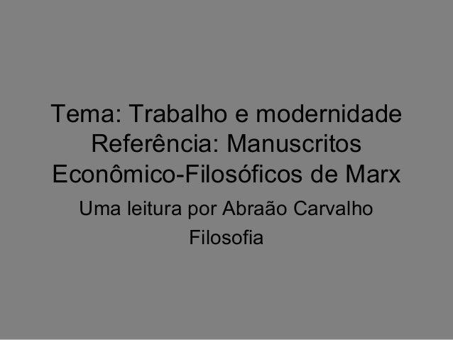 Tema: Trabalho e modernidade Referência: Manuscritos Econômico-Filosóficos de Marx Uma leitura por Abraão Carvalho Filosof...