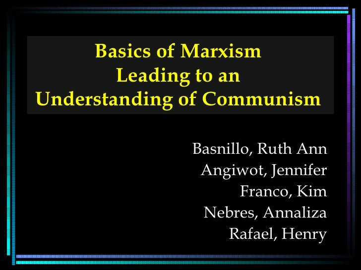 Basics of Marxism  Leading to an  Understanding of Communism   Basnillo, Ruth Ann Angiwot, Jennifer Franco, Kim Nebres, An...