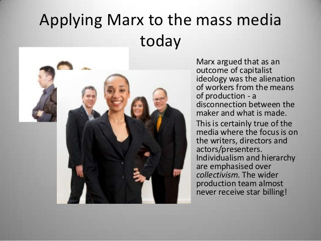 Applying Marx to the mass media            today                    Marx argued that as an                    outcome of c...