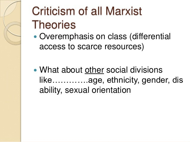 Criticism of all Marxist Theories   Overemphasis on class (differential access to scarce resources)    What about other ...
