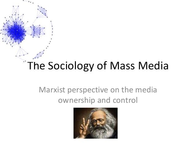 The Sociology of Mass Media Marxist perspective on the media ownership and control