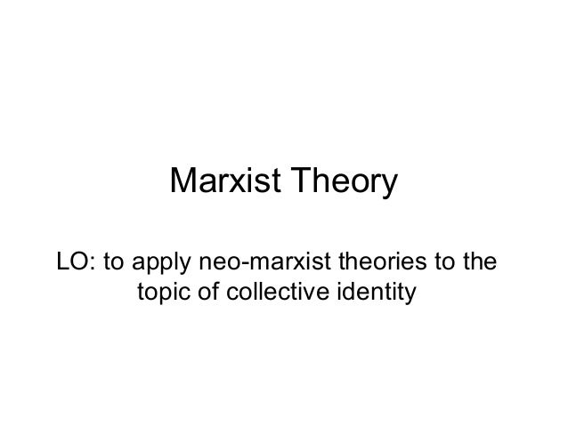 Marxist TheoryLO: to apply neo-marxist theories to the       topic of collective identity