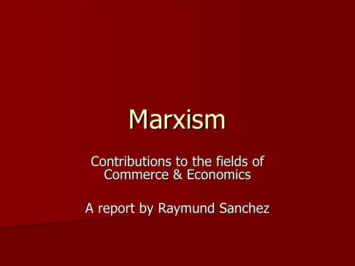 Marxism Contributions to the fields of Commerce & Economics A report by Raymund Sanchez