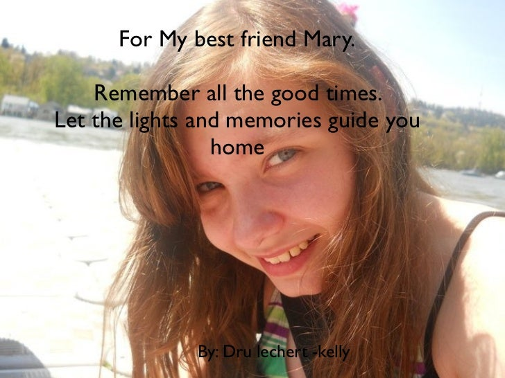 For My best friend Mary.    Remember all the good times.Let the lights and memories guide you                 home        ...