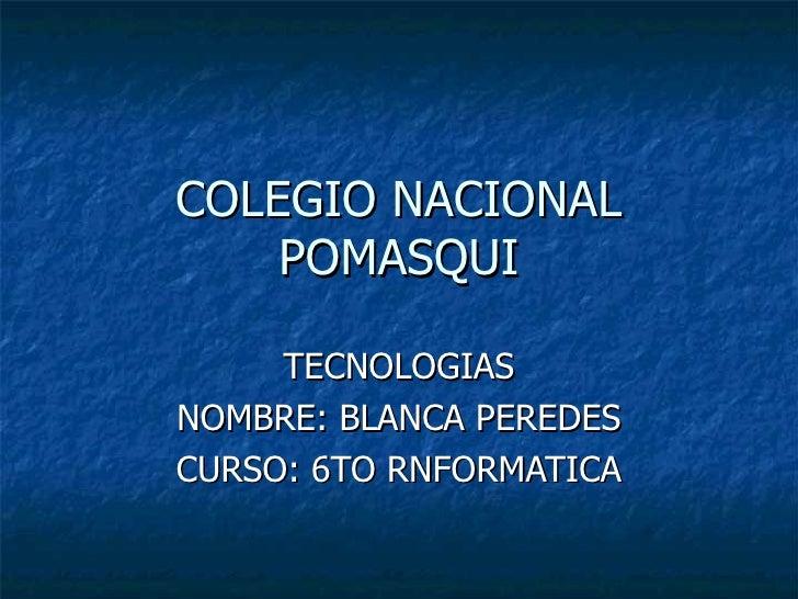 COLEGIO NACIONAL POMASQUI TECNOLOGIAS NOMBRE: BLANCA PEREDES CURSO: 6TO RNFORMATICA