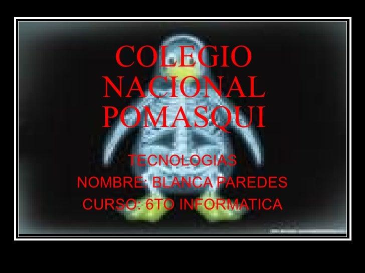 COLEGIO NACIONAL POMASQUI TECNOLOGIAS NOMBRE: BLANCA PAREDES CURSO: 6TO INFORMATICA