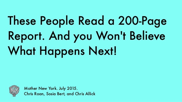 These People Read a 200-Page Report. And you Won't Believe What Happens Next! Mother New York. July 2015. Chris Roan, Sosi...