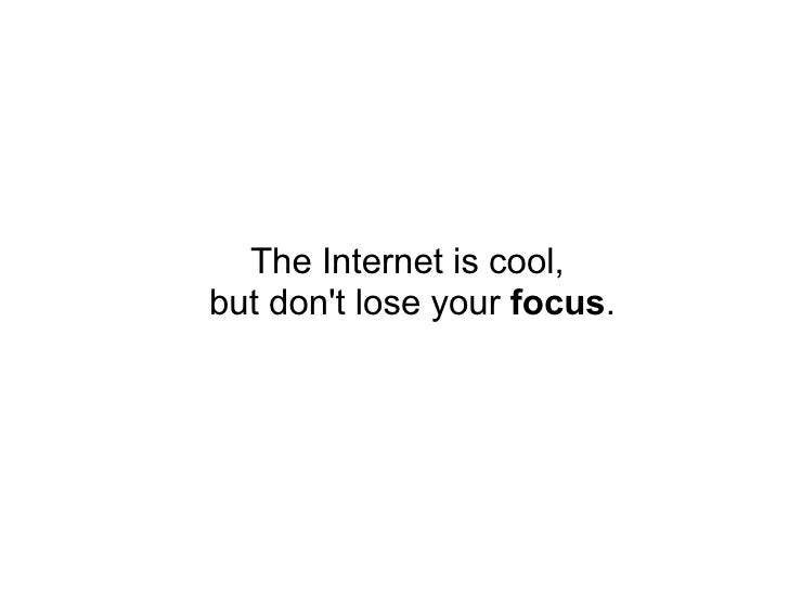 The Internet is cool,  but don't lose your  focus .