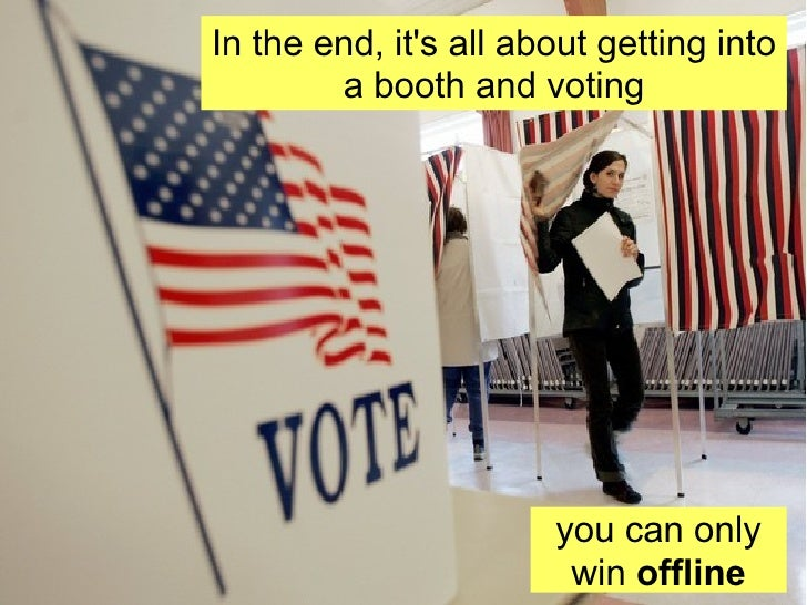 In the end, it's all about getting into a booth and voting In the end, it's all about getting into a booth and voting you ...