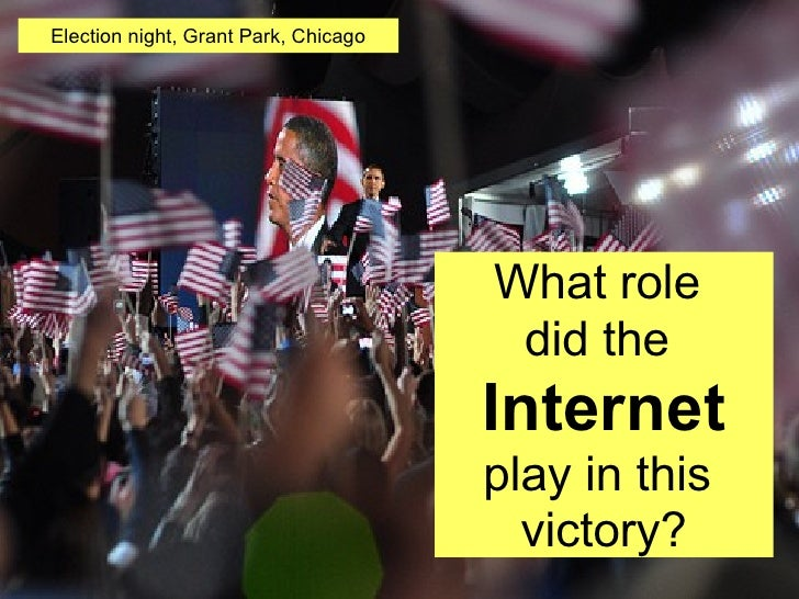 What role  did the   Internet play in this  victory? Election night, Grant Park, Chicago