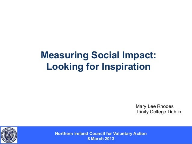 Measuring Social Impact: Looking for Inspiration  Mary Lee Rhodes Trinity College Dublin  Northern Ireland Council for Vol...
