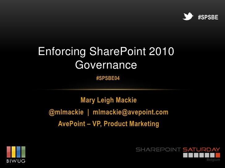 #SPSBEEnforcing SharePoint 2010       Governance                #SPSBE04           Mary Leigh Mackie  @mlmackie   mlmackie...