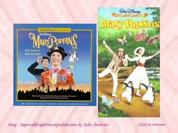 Song :  Supercalifragilisticexpialidocious  by  Julie Andrews Click to continue