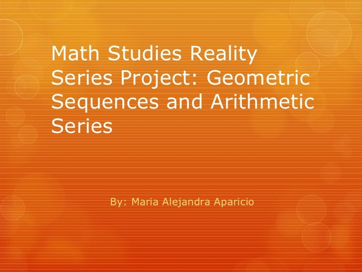 Math Studies Reality Series Project: Geometric Sequences and Arithmetic Series By: Maria Alejandra Aparicio