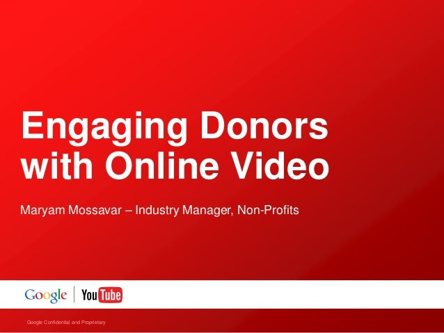 Engaging Donorswith Online VideoMaryam Mossavar – Industry Manager, Non-Profits Google Confidential and Proprietary