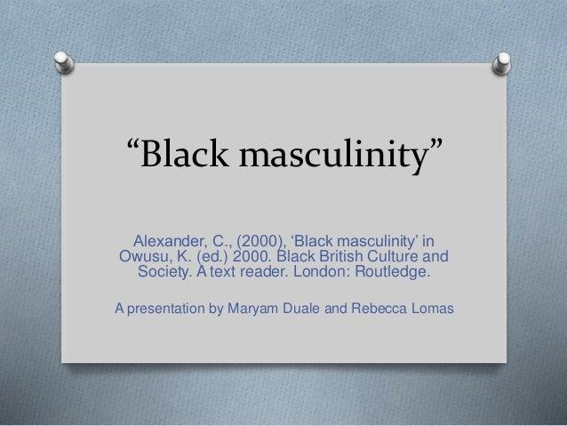 """Black masculinity"" Alexander, C., (2000), 'Black masculinity' in Owusu, K. (ed.) 2000. Black British Culture and Society...."