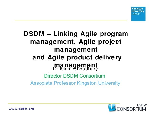 DSDM – Linking Agile program  management, Agile project  www.dsdm.org  management  and Agile product delivery  management ...