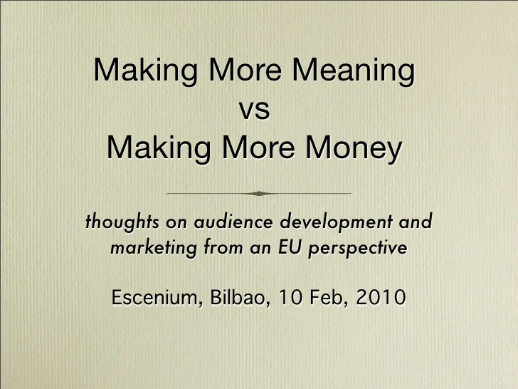 Making More Meaning         vs Making More Money  thoughts on audience development and    marketing from an EU perspective...