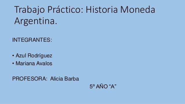 Trabajo Práctico: Historia Moneda  Argentina.  INTEGRANTES:  • Azul Rodríguez  • Mariana Avalos  PROFESORA: Alicia Barba  ...