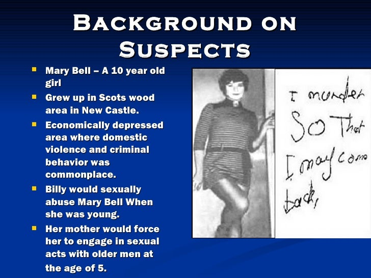 mary bell was britains youngest serial killer Youngest serial killer, mary bell youngest serial killer, mary bell aug 20 economically depressedarea where domesticviolence and criminalbehavior wascommonplace billy would sexuallyabuse mary bell whenshe was young her mother would forceher to engage in sexualacts with older.