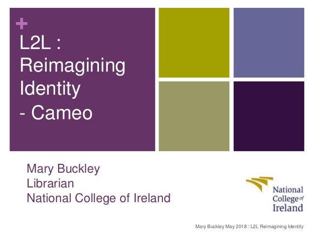+ Mary Buckley Librarian National College of Ireland L2L : Reimagining Identity - Cameo Mary Buckley May 2018 : L2L Reimag...