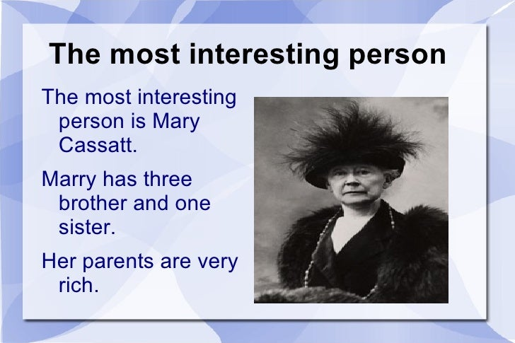 The most interesting person  <ul><li>The most interesting person is Mary Cassatt.