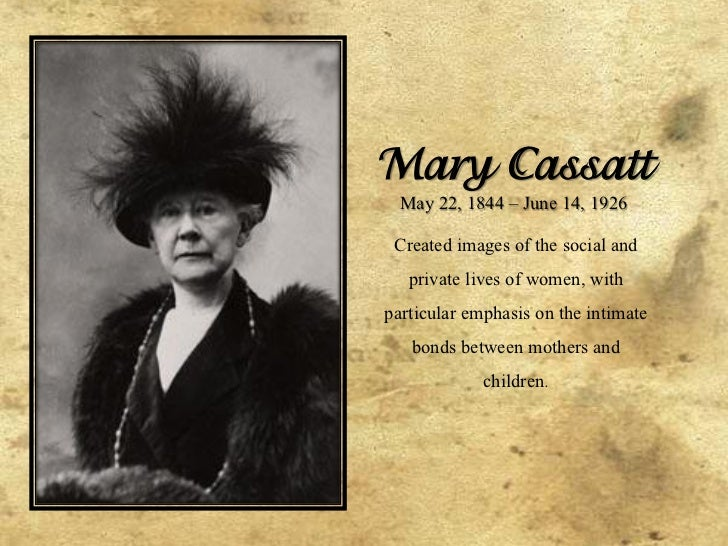 Mary Cassatt  May 22, 1844 – June 14, 1926 Created images of the social and   private lives of women, withparticular empha...