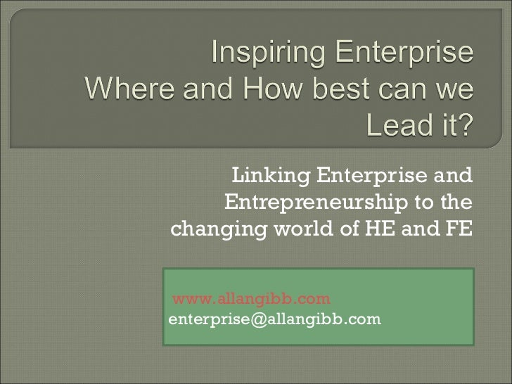 Linking Enterprise and Entrepreneurship to the changing world of HE and FE www.allangibb.com [email_address]