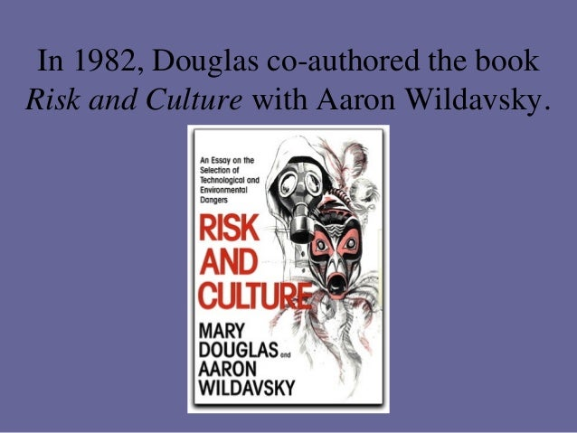 an analysis of mary douglass cultural study risk and blame Culture policy decisions (douglas and ney 1998), risk aversion (douglas and wildavsky 1983), and environmental activism (ellis and thompson 1997) however, when mary studying cultural change if the world values survey proves to be of grid/group analysis and an explanation of douglas's theory, fol- lowed by an.