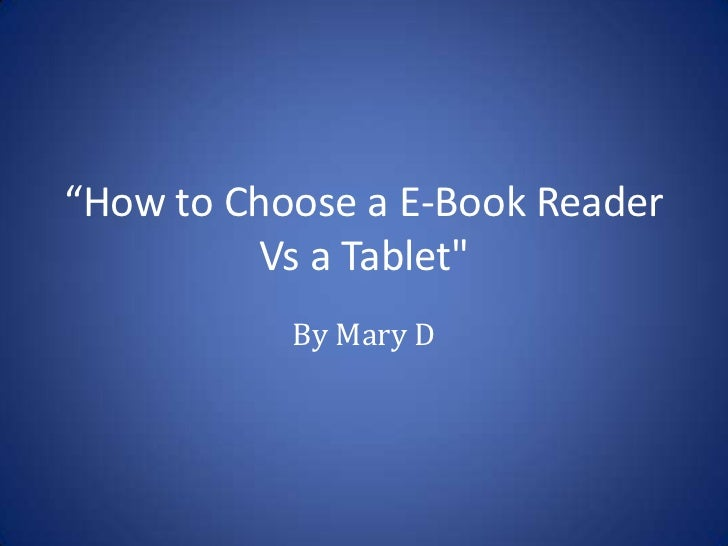 """""""How to Choose a E-Book Reader         Vs a Tablet""""           By Mary D"""