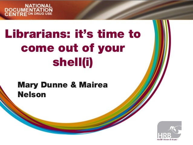 Librarians: it's time to come out of your shell(i) Mary Dunne & Mairea Nelson