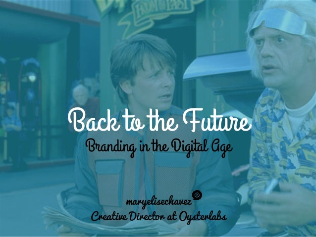 Back to the Future Branding in the Digital Age maryelisechavez Creative Director at Oysterlabs