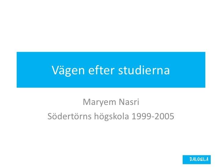 Vägen efter studierna        Maryem NasriSödertörns högskola 1999-2005                                DALOULA