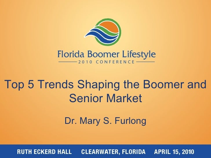 Top 5 Trends Shaping the Boomer and Senior Market Dr. Mary S. Furlong