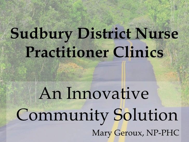 Sudbury District Nurse Practitioner Clinics <ul><li>An Innovative Community Solution </li></ul><ul><li>Mary Geroux, NP-PHC...