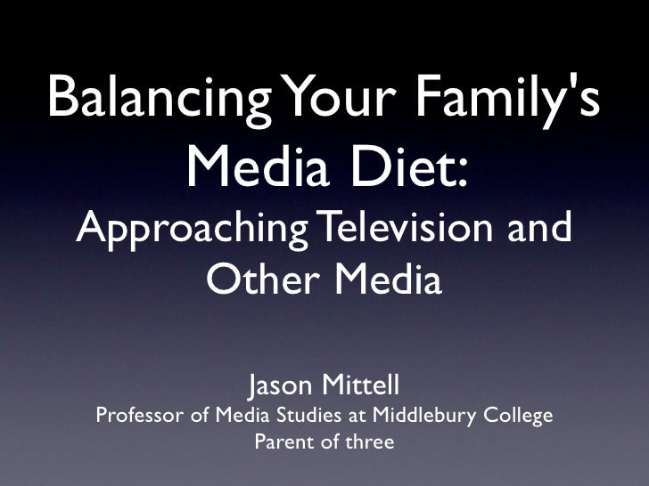 Balancing Your Family's      Media Diet:  Approaching Television and        Other Media                    Jason Mittell  ...