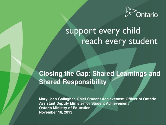 Closing the Gap: Shared Learnings and Shared Responsibility Mary Jean Gallagher, Chief Student Achievement Officer of Onta...