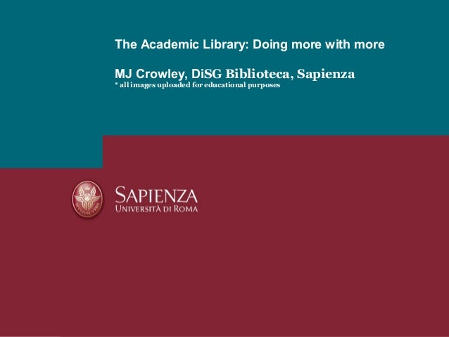 The Academic Library: Doing more with moreMJ Crowley, DiSG Biblioteca, Sapienza* all images uploaded for educational purpo...
