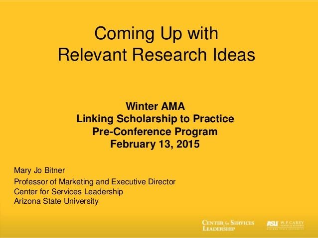 Coming Up with Relevant Research Ideas Winter AMA Linking Scholarship to Practice Pre-Conference Program February 13, 2015...