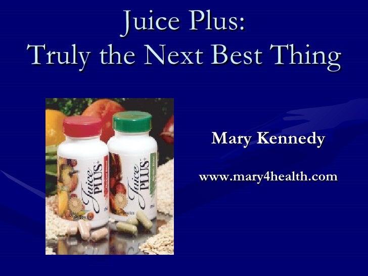 Juice Plus: Truly the Next Best Thing <ul><li>Mary Kennedy </li></ul><ul><li>www.mary4health.com </li></ul>