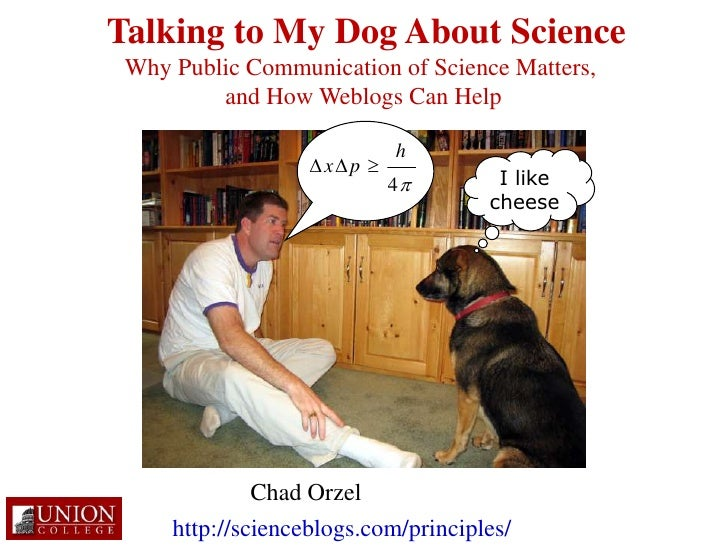 Talking to My Dog About Science<br />Why Public Communication of Science Matters, <br />and How Weblogs Can Help<br />I li...