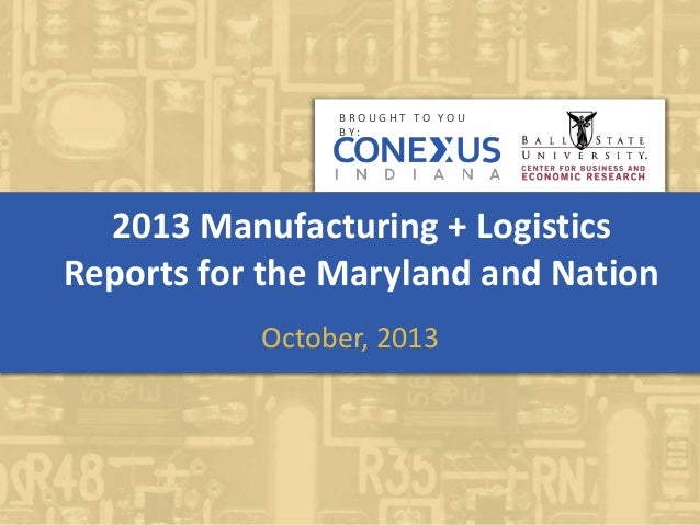 2013 Manufacturing + Logistics Reports for the Maryland and Nation October, 2013 B R O U G H T T O Y O U B Y :