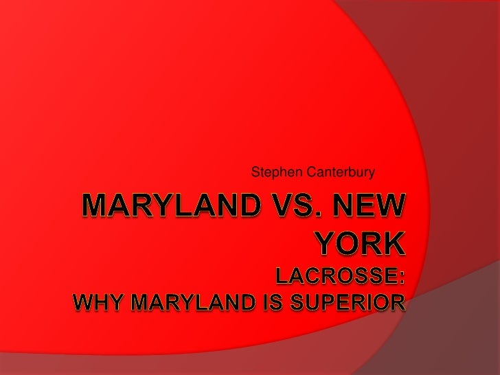Maryland vs. New YorkLacrosse:Why Maryland is Superior<br />Stephen Canterbury<br />